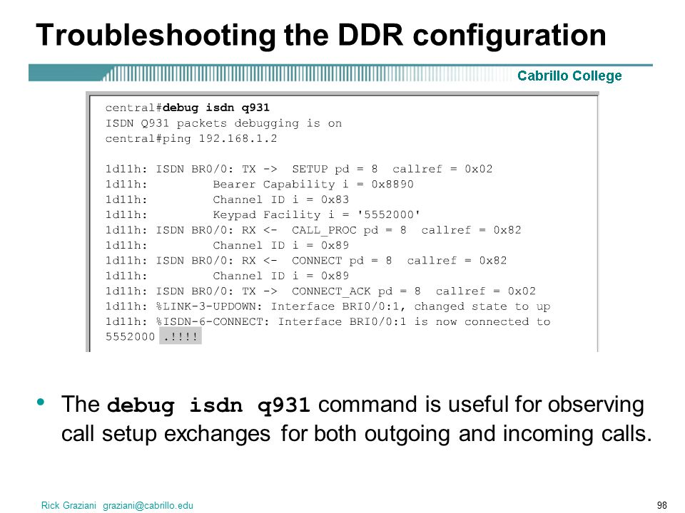 Rick Graziani graziani@cabrillo.edu98 Troubleshooting the DDR configuration The debug isdn q931 command is useful for observing call setup exchanges for both outgoing and incoming calls.