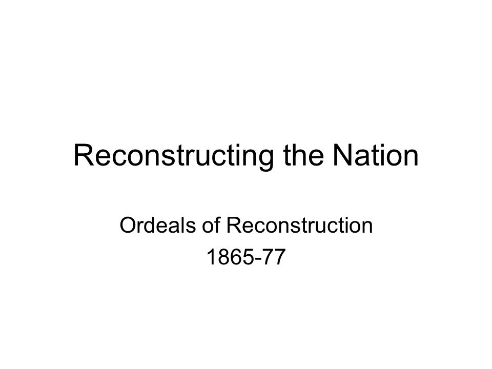 Reconstructing the Nation Ordeals of Reconstruction 1865-77