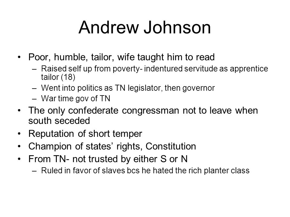 Andrew Johnson Poor, humble, tailor, wife taught him to read –Raised self up from poverty- indentured servitude as apprentice tailor (18) –Went into politics as TN legislator, then governor –War time gov of TN The only confederate congressman not to leave when south seceded Reputation of short temper Champion of states' rights, Constitution From TN- not trusted by either S or N –Ruled in favor of slaves bcs he hated the rich planter class