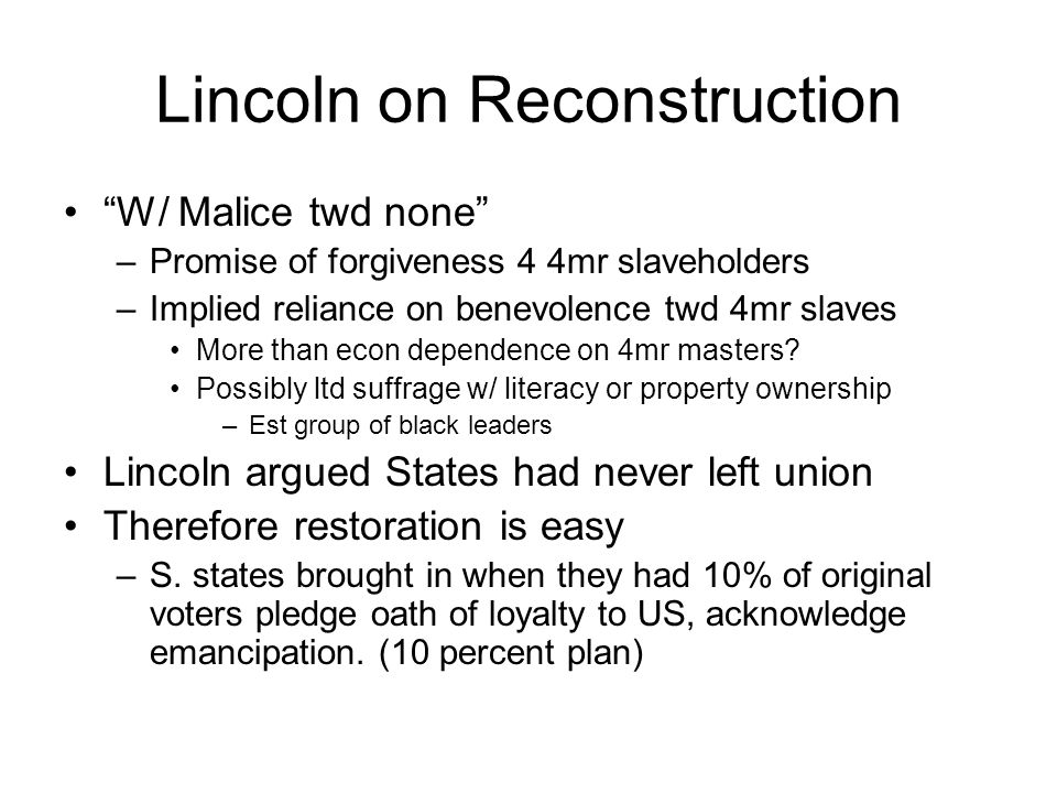 Lincoln on Reconstruction W/ Malice twd none –Promise of forgiveness 4 4mr slaveholders –Implied reliance on benevolence twd 4mr slaves More than econ dependence on 4mr masters.
