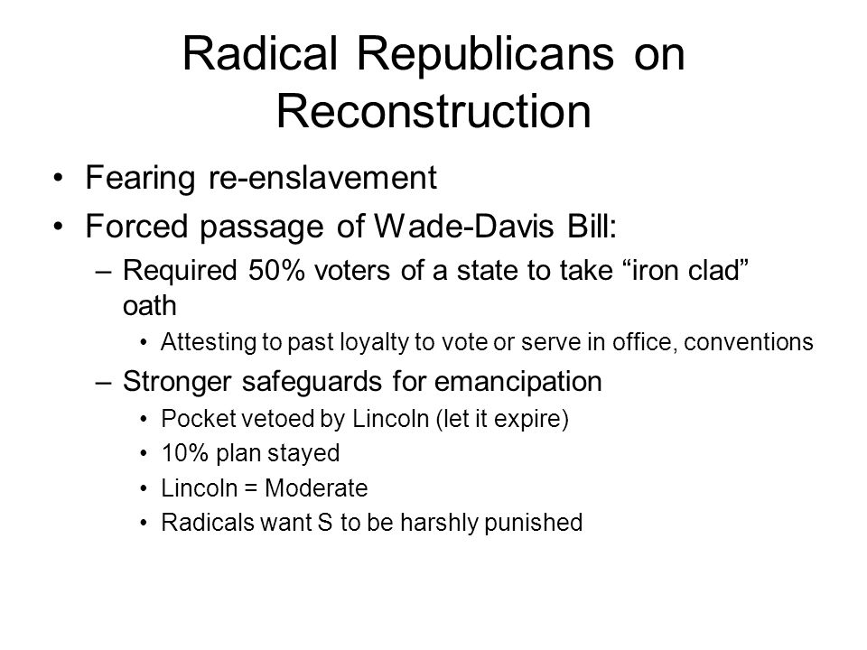 Radical Republicans on Reconstruction Fearing re-enslavement Forced passage of Wade-Davis Bill: –Required 50% voters of a state to take iron clad oath Attesting to past loyalty to vote or serve in office, conventions –Stronger safeguards for emancipation Pocket vetoed by Lincoln (let it expire) 10% plan stayed Lincoln = Moderate Radicals want S to be harshly punished