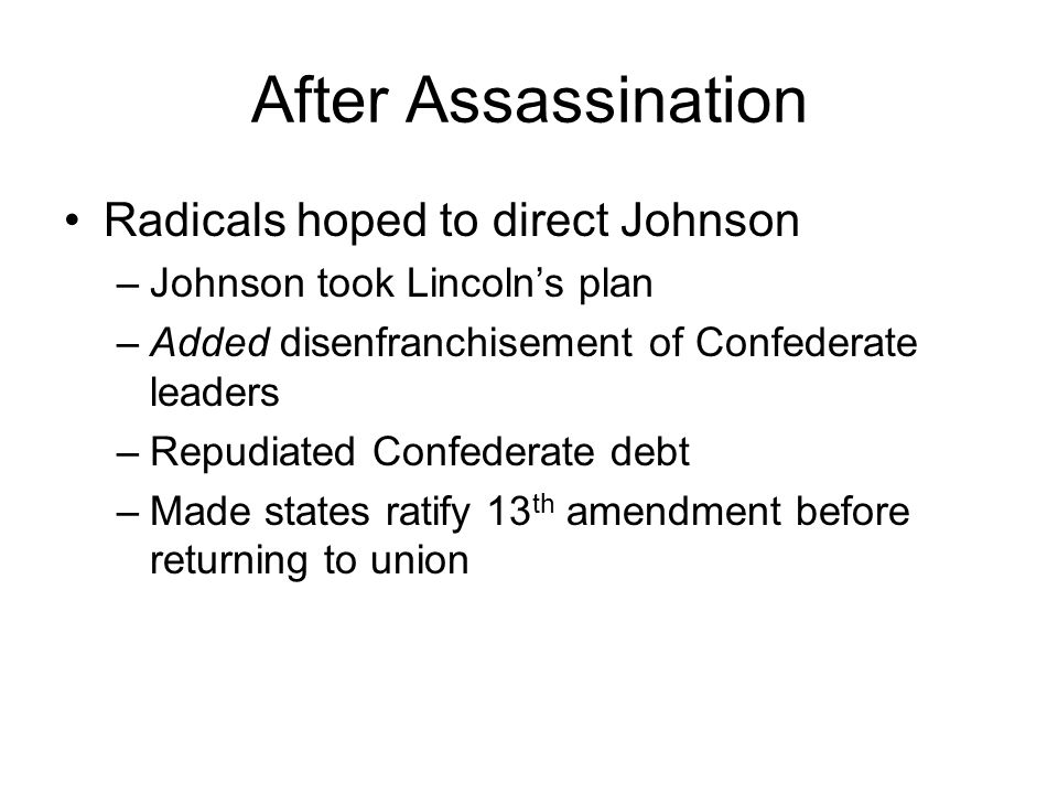 After Assassination Radicals hoped to direct Johnson –Johnson took Lincoln's plan –Added disenfranchisement of Confederate leaders –Repudiated Confederate debt –Made states ratify 13 th amendment before returning to union