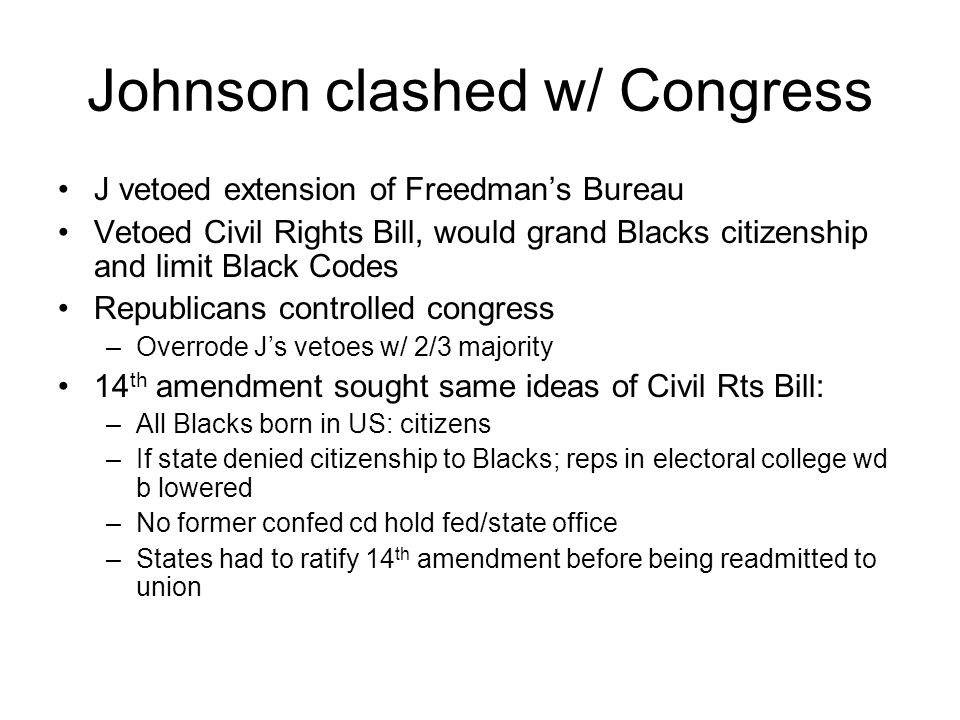 Johnson clashed w/ Congress J vetoed extension of Freedman's Bureau Vetoed Civil Rights Bill, would grand Blacks citizenship and limit Black Codes Republicans controlled congress –Overrode J's vetoes w/ 2/3 majority 14 th amendment sought same ideas of Civil Rts Bill: –All Blacks born in US: citizens –If state denied citizenship to Blacks; reps in electoral college wd b lowered –No former confed cd hold fed/state office –States had to ratify 14 th amendment before being readmitted to union