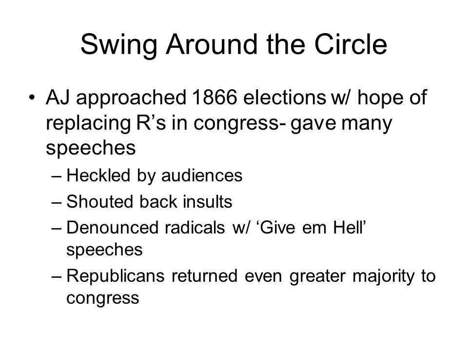 Swing Around the Circle AJ approached 1866 elections w/ hope of replacing R's in congress- gave many speeches –Heckled by audiences –Shouted back insults –Denounced radicals w/ 'Give em Hell' speeches –Republicans returned even greater majority to congress