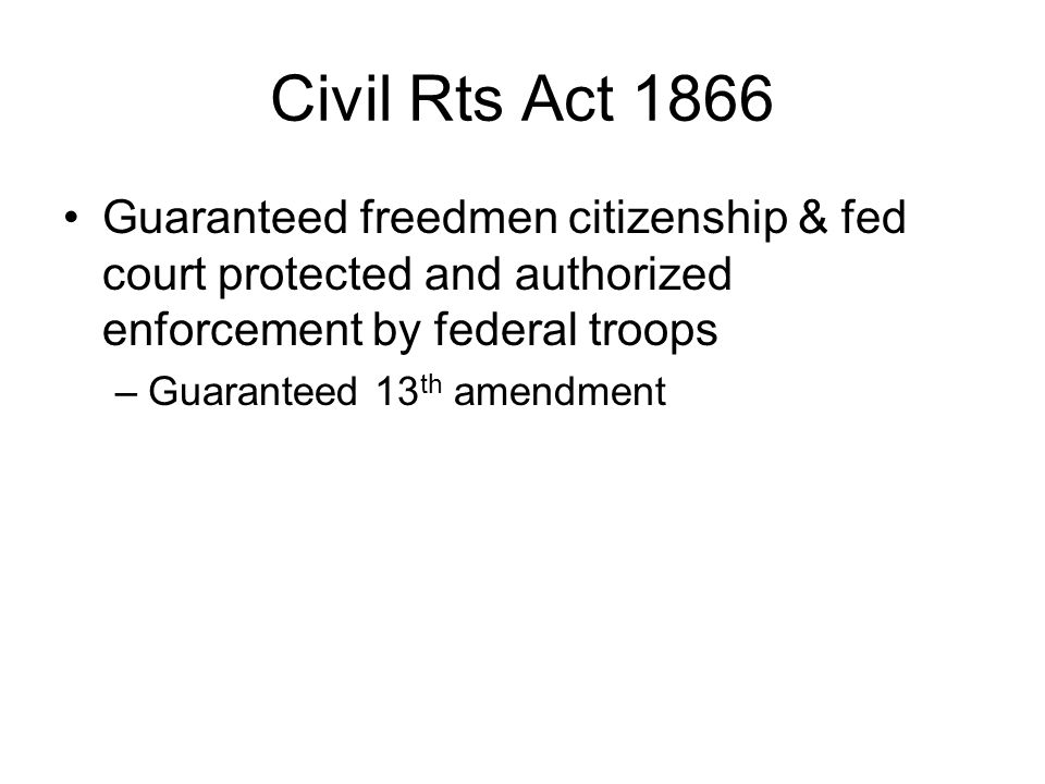 Civil Rts Act 1866 Guaranteed freedmen citizenship & fed court protected and authorized enforcement by federal troops –Guaranteed 13 th amendment