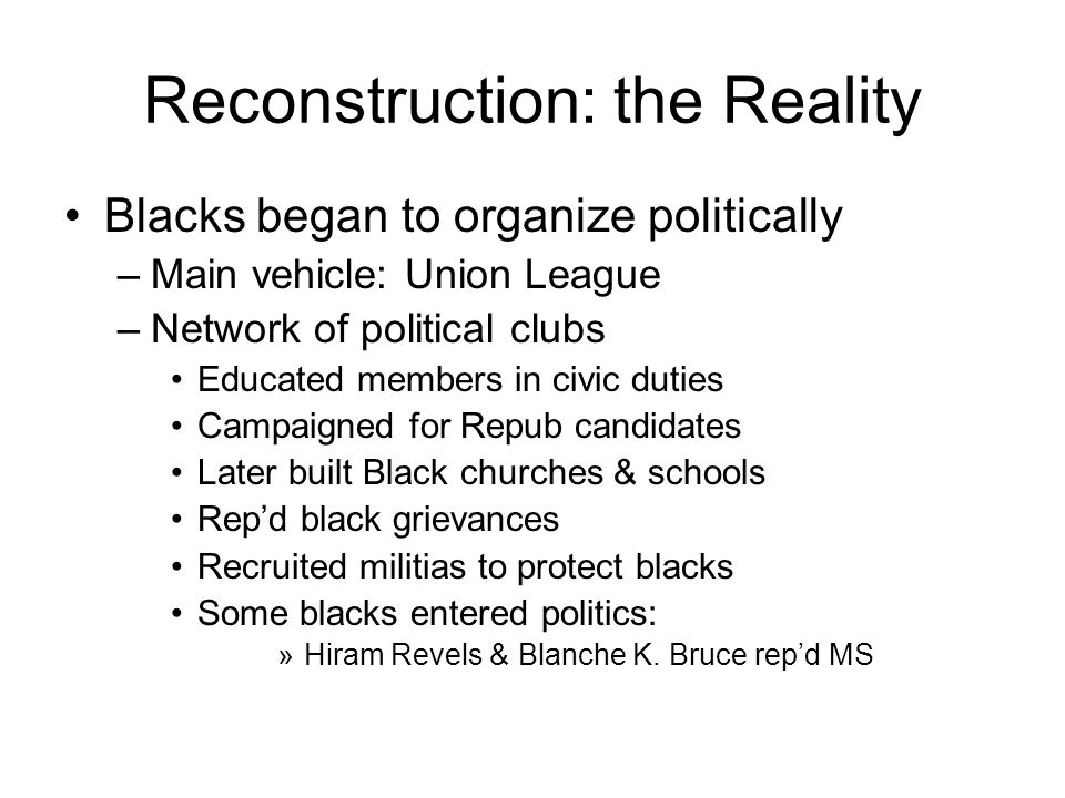 Reconstruction: the Reality Blacks began to organize politically –Main vehicle: Union League –Network of political clubs Educated members in civic duties Campaigned for Repub candidates Later built Black churches & schools Rep'd black grievances Recruited militias to protect blacks Some blacks entered politics: »Hiram Revels & Blanche K.