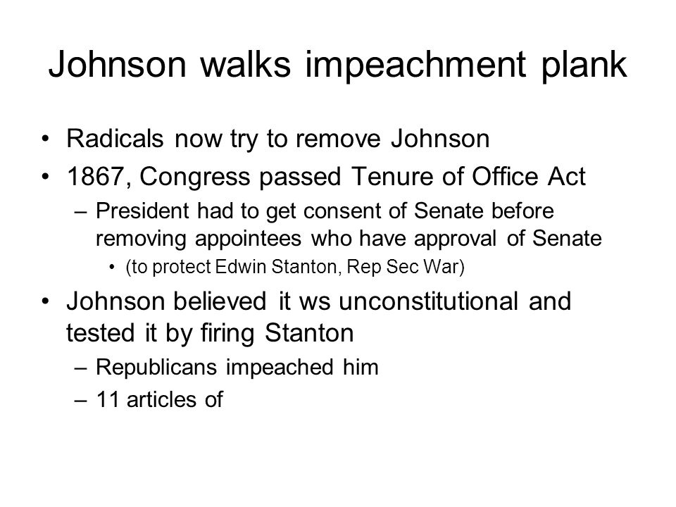 Johnson walks impeachment plank Radicals now try to remove Johnson 1867, Congress passed Tenure of Office Act –President had to get consent of Senate before removing appointees who have approval of Senate (to protect Edwin Stanton, Rep Sec War) Johnson believed it ws unconstitutional and tested it by firing Stanton –Republicans impeached him –11 articles of