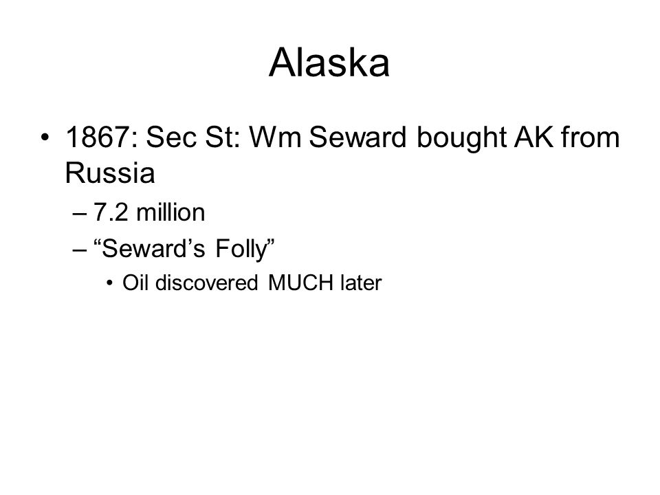 Alaska 1867: Sec St: Wm Seward bought AK from Russia –7.2 million – Seward's Folly Oil discovered MUCH later