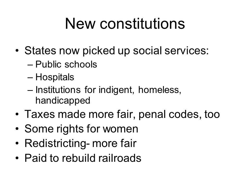 New constitutions States now picked up social services: –Public schools –Hospitals –Institutions for indigent, homeless, handicapped Taxes made more fair, penal codes, too Some rights for women Redistricting- more fair Paid to rebuild railroads