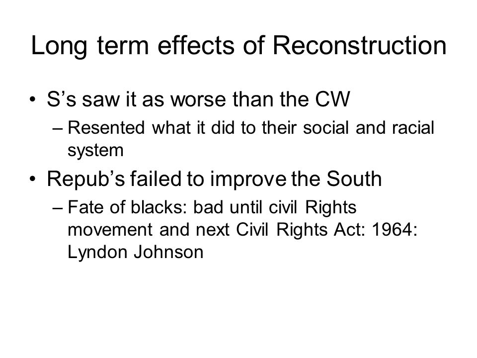 Long term effects of Reconstruction S's saw it as worse than the CW –Resented what it did to their social and racial system Repub's failed to improve the South –Fate of blacks: bad until civil Rights movement and next Civil Rights Act: 1964: Lyndon Johnson