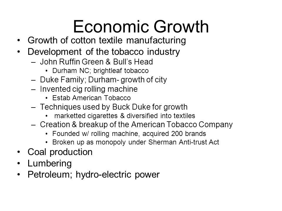 Economic Growth Growth of cotton textile manufacturing Development of the tobacco industry –John Ruffin Green & Bull's Head Durham NC; brightleaf tobacco –Duke Family; Durham- growth of city –Invented cig rolling machine Estab American Tobacco –Techniques used by Buck Duke for growth marketted cigarettes & diversified into textiles –Creation & breakup of the American Tobacco Company Founded w/ rolling machine, acquired 200 brands Broken up as monopoly under Sherman Anti-trust Act Coal production Lumbering Petroleum; hydro-electric power