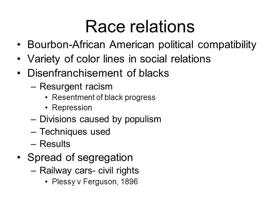 Race relations Bourbon-African American political compatibility Variety of color lines in social relations Disenfranchisement of blacks –Resurgent racism Resentment of black progress Repression –Divisions caused by populism –Techniques used –Results Spread of segregation –Railway cars- civil rights Plessy v Ferguson, 1896