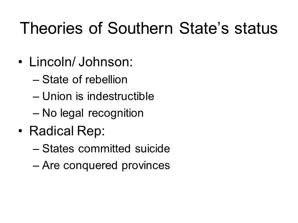 Theories of Southern State's status Lincoln/ Johnson: –State of rebellion –Union is indestructible –No legal recognition Radical Rep: –States committed suicide –Are conquered provinces