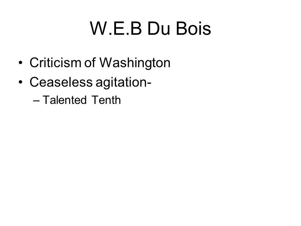 W.E.B Du Bois Criticism of Washington Ceaseless agitation- –Talented Tenth
