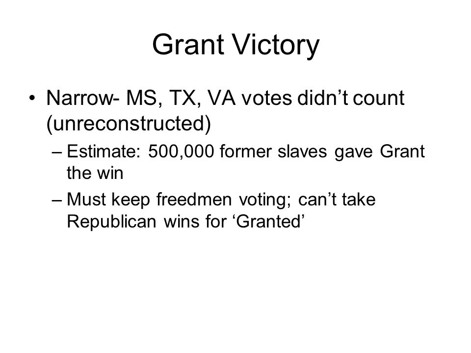 Grant Victory Narrow- MS, TX, VA votes didn't count (unreconstructed) –Estimate: 500,000 former slaves gave Grant the win –Must keep freedmen voting; can't take Republican wins for 'Granted'
