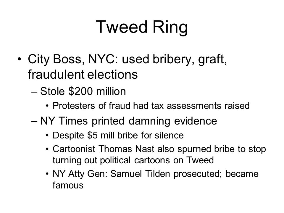 Tweed Ring City Boss, NYC: used bribery, graft, fraudulent elections –Stole $200 million Protesters of fraud had tax assessments raised –NY Times printed damning evidence Despite $5 mill bribe for silence Cartoonist Thomas Nast also spurned bribe to stop turning out political cartoons on Tweed NY Atty Gen: Samuel Tilden prosecuted; became famous