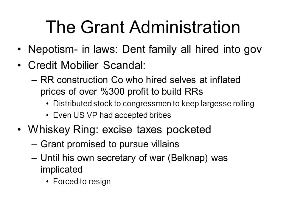 The Grant Administration Nepotism- in laws: Dent family all hired into gov Credit Mobilier Scandal: –RR construction Co who hired selves at inflated prices of over %300 profit to build RRs Distributed stock to congressmen to keep largesse rolling Even US VP had accepted bribes Whiskey Ring: excise taxes pocketed –Grant promised to pursue villains –Until his own secretary of war (Belknap) was implicated Forced to resign
