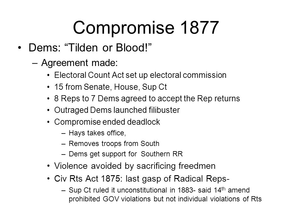 Compromise 1877 Dems: Tilden or Blood! –Agreement made: Electoral Count Act set up electoral commission 15 from Senate, House, Sup Ct 8 Reps to 7 Dems agreed to accept the Rep returns Outraged Dems launched filibuster Compromise ended deadlock –Hays takes office, –Removes troops from South –Dems get support for Southern RR Violence avoided by sacrificing freedmen Civ Rts Act 1875: last gasp of Radical Reps- –Sup Ct ruled it unconstitutional in 1883- said 14 th amend prohibited GOV violations but not individual violations of Rts