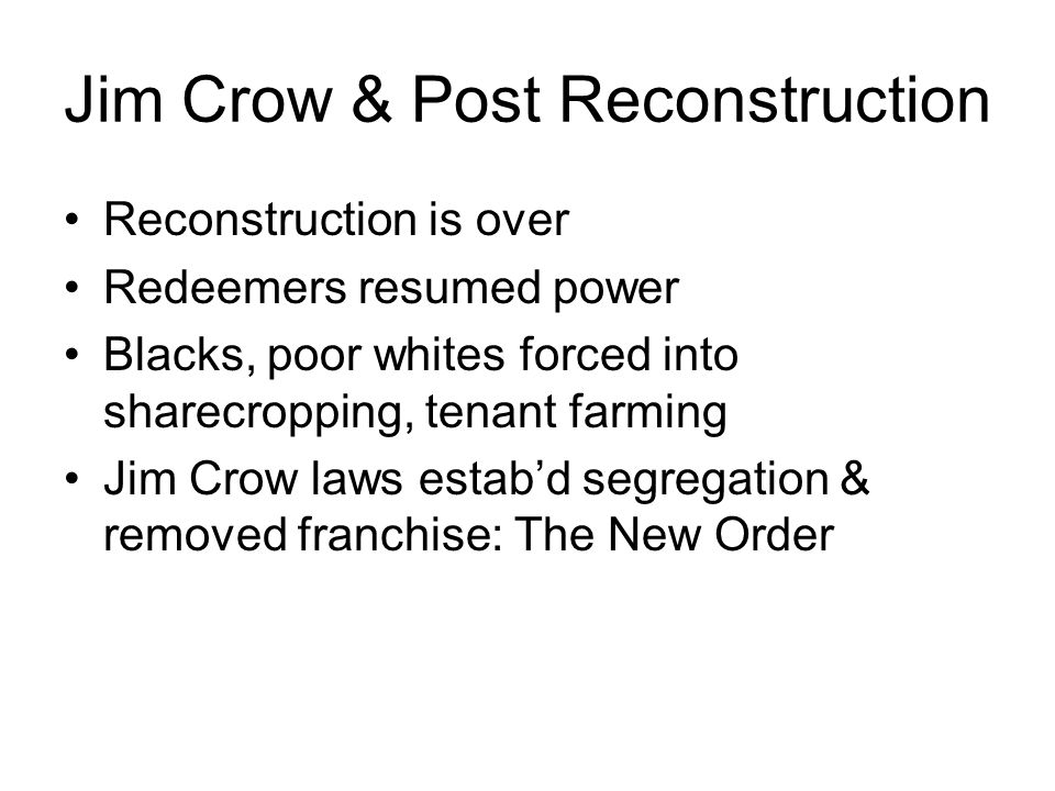 Jim Crow & Post Reconstruction Reconstruction is over Redeemers resumed power Blacks, poor whites forced into sharecropping, tenant farming Jim Crow laws estab'd segregation & removed franchise: The New Order