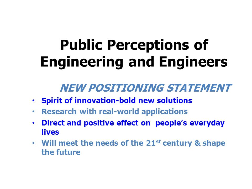 Public Perceptions of Engineering and Engineers NEW POSITIONING STATEMENT Spirit of innovation-bold new solutions Research with real-world application