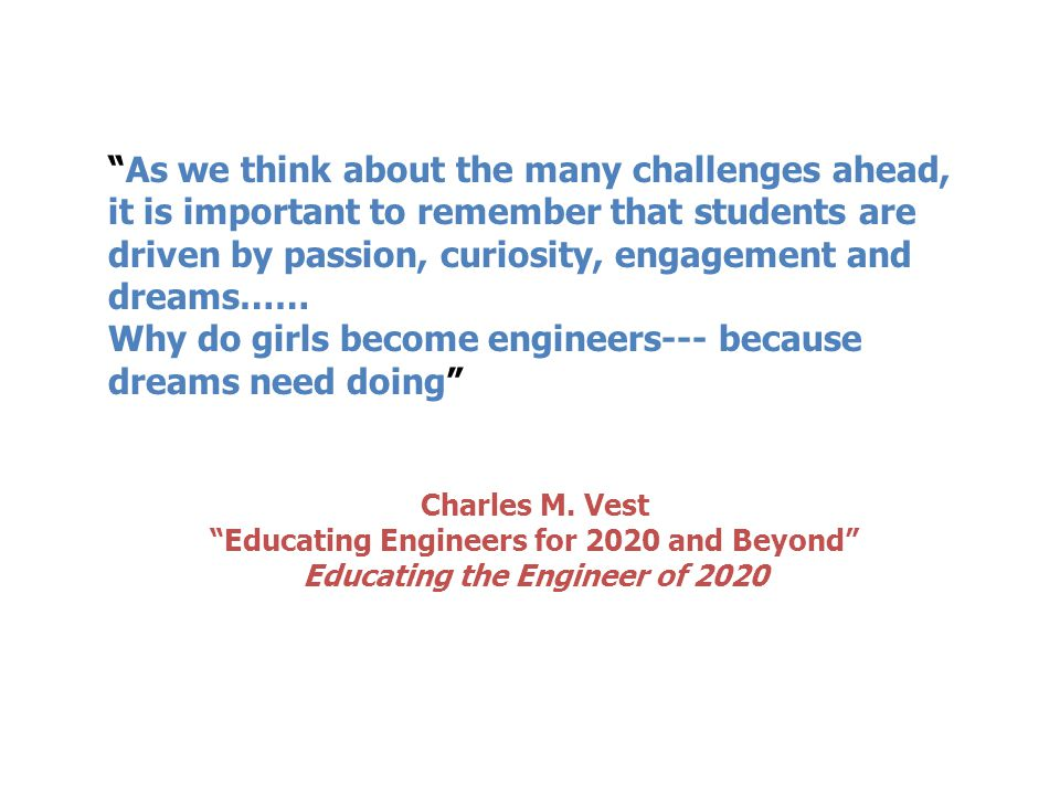 As we think about the many challenges ahead, it is important to remember that students are driven by passion, curiosity, engagement and dreams…… Why do girls become engineers--- because dreams need doing Charles M.