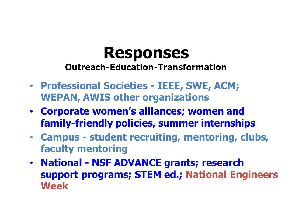 Responses Outreach-Education-Transformation Professional Societies - IEEE, SWE, ACM; WEPAN, AWIS other organizations Corporate women's alliances; women and family-friendly policies, summer internships Campus - student recruiting, mentoring, clubs, faculty mentoring National - NSF ADVANCE grants; research support programs; STEM ed.; National Engineers Week