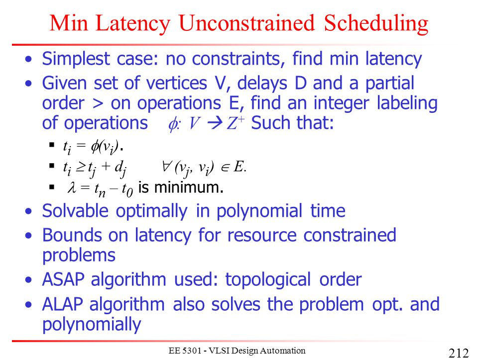 212 EE 5301 - VLSI Design Automation I Min Latency Unconstrained Scheduling Simplest case: no constraints, find min latency Given set of vertices V, d