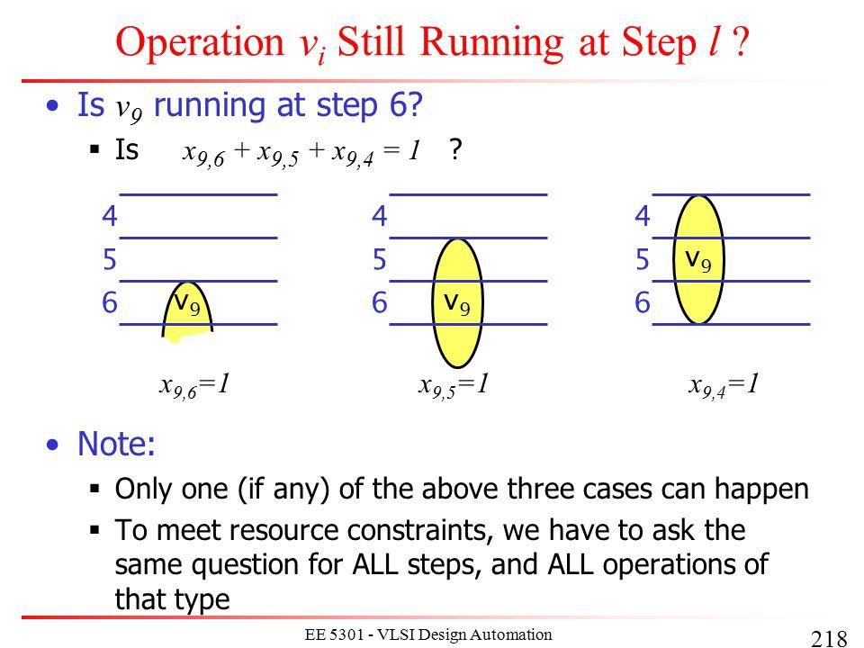 218 EE 5301 - VLSI Design Automation I Operation v i Still Running at Step l ? Is v 9 running at step 6?  Is x 9,6 + x 9,5 + x 9,4 = 1 ? Note:  Only