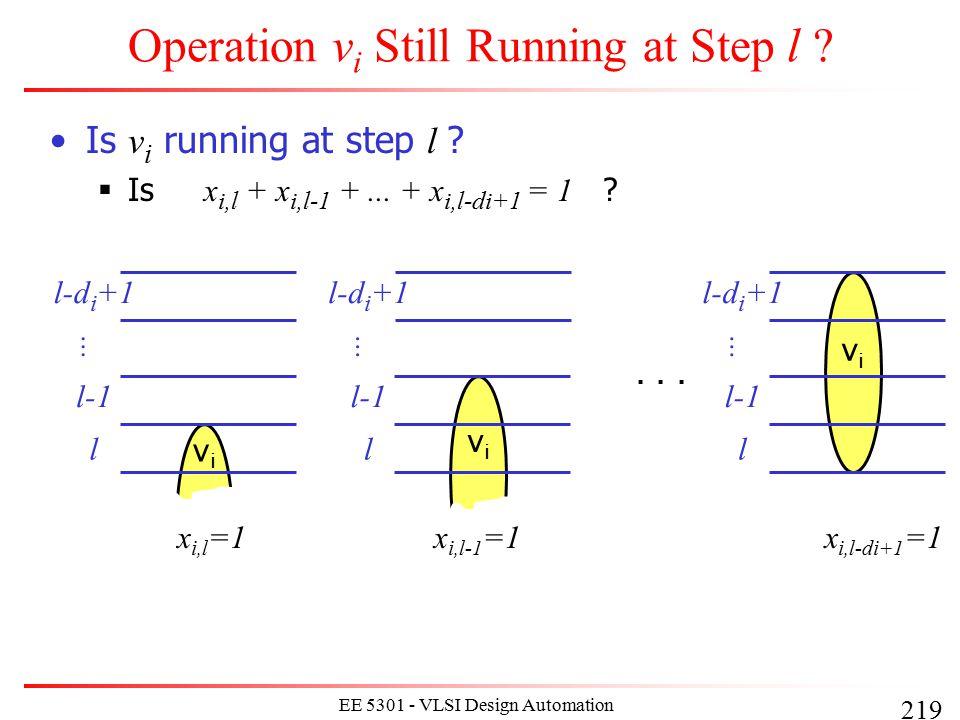 219 EE 5301 - VLSI Design Automation I Operation v i Still Running at Step l ? Is v i running at step l ?  Is x i,l + x i,l-1 +... + x i,l-di+1 = 1 ?