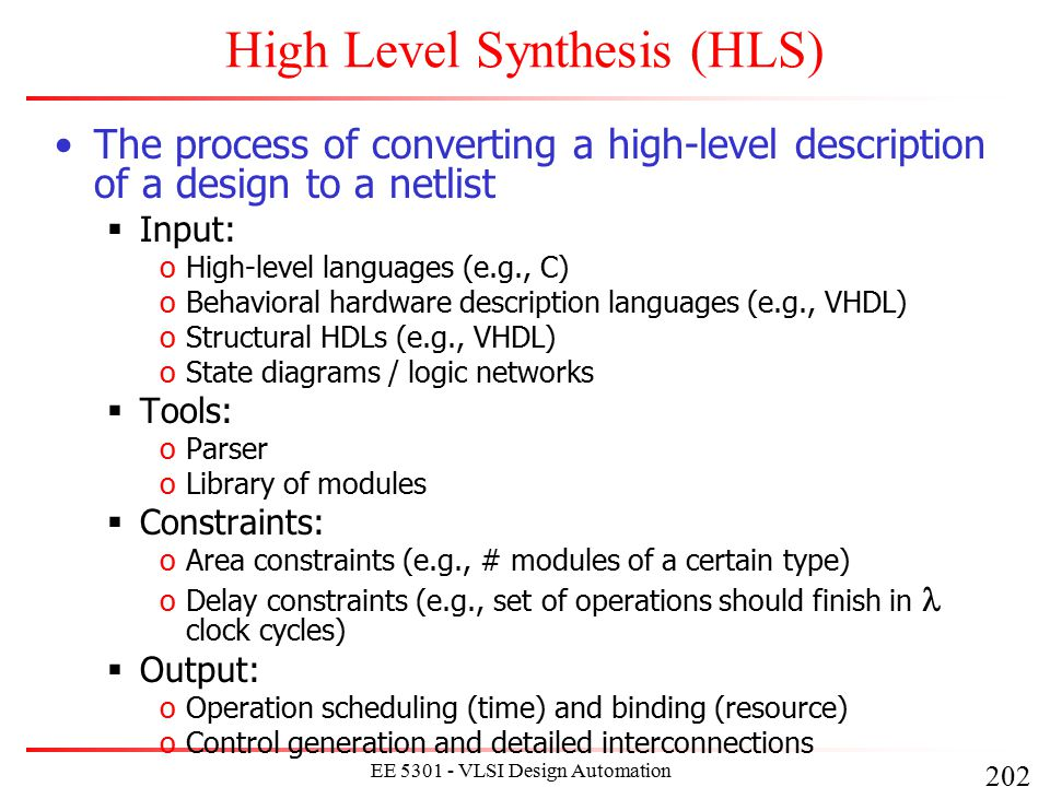 203 EE 5301 - VLSI Design Automation I High-Level Synthesis Compilation Flow Lex Parse Compilation front-end Behavioral Optimization Intermediate form Arch synth Logic synth Lib Binding HLS backend x = a + b  c + d + +  abcd + +  adbc