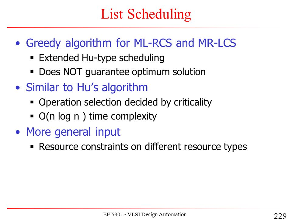 229 EE 5301 - VLSI Design Automation I List Scheduling Greedy algorithm for ML-RCS and MR-LCS  Extended Hu-type scheduling  Does NOT guarantee optim