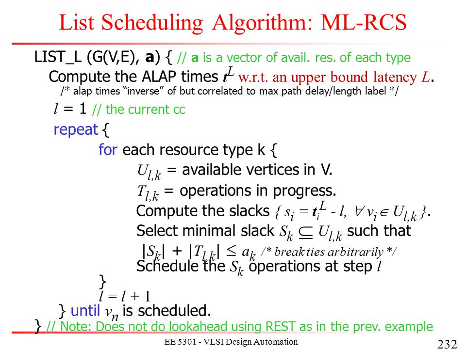 232 EE 5301 - VLSI Design Automation I List Scheduling Algorithm: ML-RCS LIST_L (G(V,E), a) { // a is a vector of avail. res. of each type Compute the