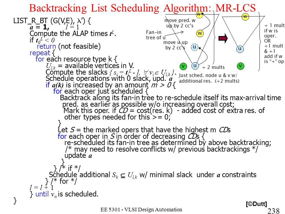 238 EE 5301 - VLSI Design Automation I Backtracking List Scheduling Algorithm: MR-LCS LIST_R_BT (G(V,E), ') { a = 1, l = 1 Compute the ALAP times t L.