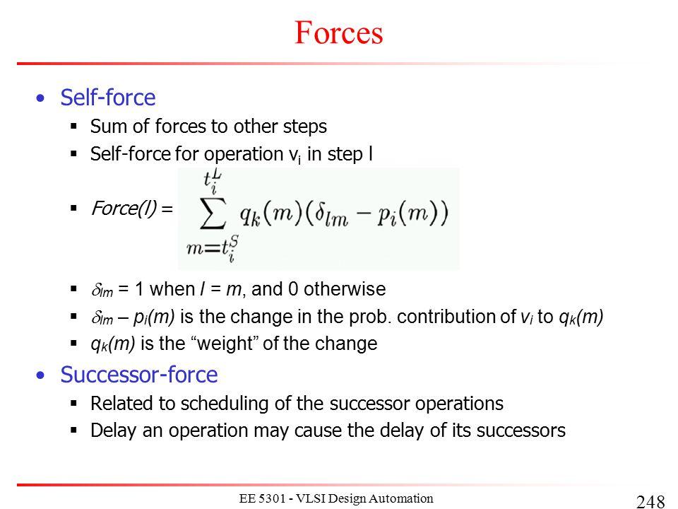 248 EE 5301 - VLSI Design Automation I Forces Self-force  Sum of forces to other steps  Self-force for operation v i in step l  Force(l) =   lm =