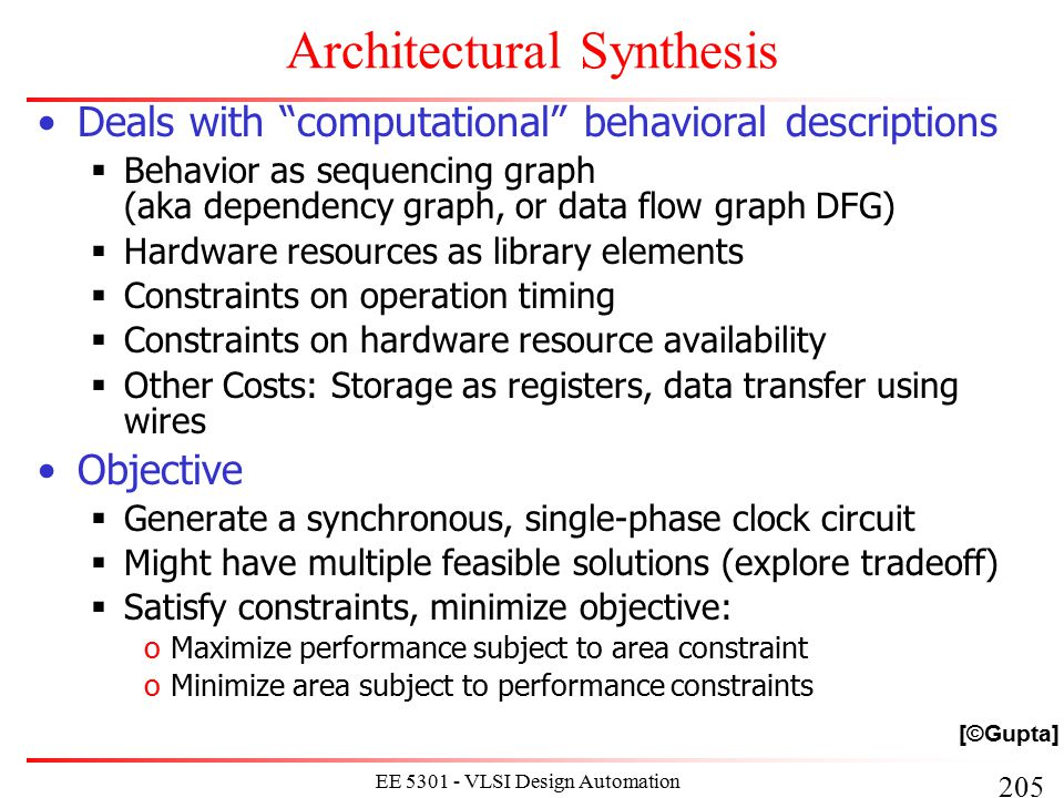 226 EE 5301 - VLSI Design Automation I Hu's Algorithm Simple case of the scheduling problem  Operations of unit delay  Operations (and resources) of the same type Hu's algorithm  Greedy  Polynomial AND optimal  Computes lower bound on number of resources for a given latency OR: computes lower bound on latency subject to resource constraints Basic idea:  Label operations based on their distances from the sink  Try to schedule nodes with higher labels first (i.e., most critical operations have priority) [©Gupta]