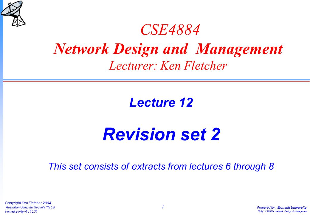 1 Copyright Ken Fletcher 2004 Australian Computer Security Pty Ltd Printed 26-Apr-15 15:31 Prepared for: Monash University Subj: CSE4884 Network Design & Management CSE4884 Network Design and Management Lecturer: Ken Fletcher Lecture 12 Revision set 2 This set consists of extracts from lectures 6 through 8
