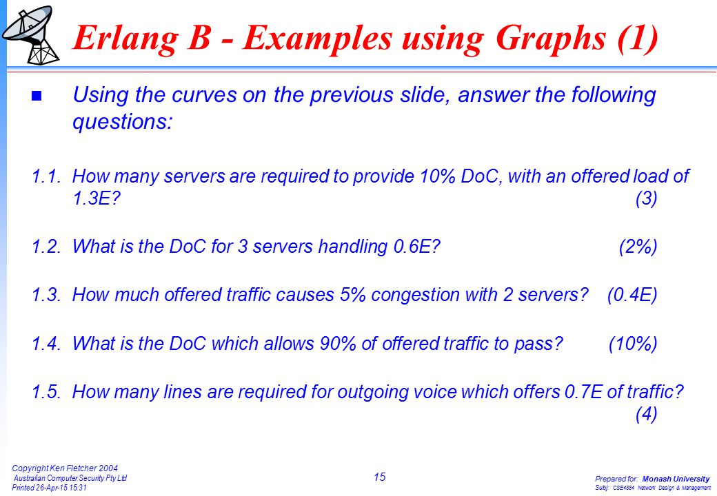 15 Copyright Ken Fletcher 2004 Australian Computer Security Pty Ltd Printed 26-Apr-15 15:31 Prepared for: Monash University Subj: CSE4884 Network Design & Management Erlang B - Examples using Graphs (1) n Using the curves on the previous slide, answer the following questions: 1.1.How many servers are required to provide 10% DoC, with an offered load of 1.3E (3) 1.2.What is the DoC for 3 servers handling 0.6E (2%) 1.3.How much offered traffic causes 5% congestion with 2 servers (0.4E) 1.4.What is the DoC which allows 90% of offered traffic to pass (10%) 1.5.How many lines are required for outgoing voice which offers 0.7E of traffic.
