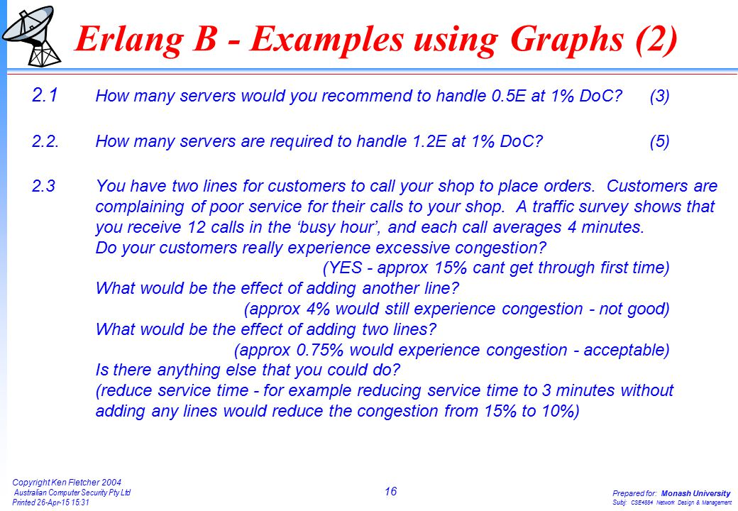 16 Copyright Ken Fletcher 2004 Australian Computer Security Pty Ltd Printed 26-Apr-15 15:31 Prepared for: Monash University Subj: CSE4884 Network Design & Management Erlang B - Examples using Graphs (2) 2.1 How many servers would you recommend to handle 0.5E at 1% DoC (3) 2.2.How many servers are required to handle 1.2E at 1% DoC (5) 2.3You have two lines for customers to call your shop to place orders.