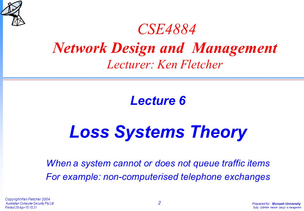 2 Copyright Ken Fletcher 2004 Australian Computer Security Pty Ltd Printed 26-Apr-15 15:31 Prepared for: Monash University Subj: CSE4884 Network Design & Management CSE4884 Network Design and Management Lecturer: Ken Fletcher Lecture 6 Loss Systems Theory When a system cannot or does not queue traffic items For example: non-computerised telephone exchanges