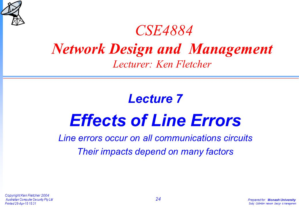 24 Copyright Ken Fletcher 2004 Australian Computer Security Pty Ltd Printed 26-Apr-15 15:31 Prepared for: Monash University Subj: CSE4884 Network Design & Management CSE4884 Network Design and Management Lecturer: Ken Fletcher Lecture 7 Effects of Line Errors Line errors occur on all communications circuits Their impacts depend on many factors