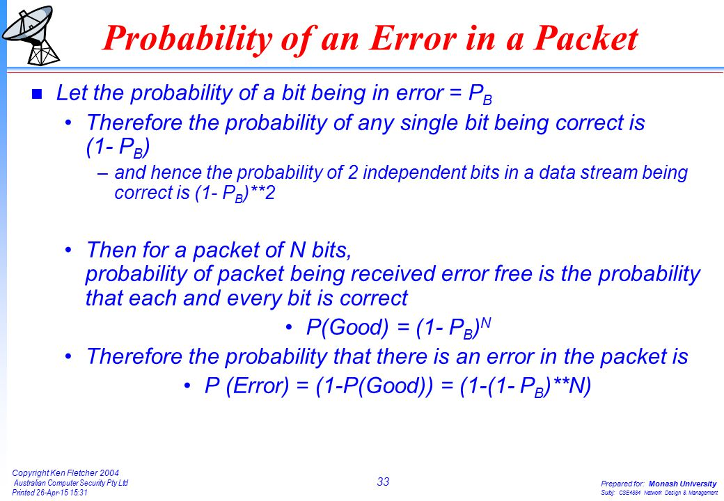33 Copyright Ken Fletcher 2004 Australian Computer Security Pty Ltd Printed 26-Apr-15 15:31 Prepared for: Monash University Subj: CSE4884 Network Design & Management Probability of an Error in a Packet n Let the probability of a bit being in error = P B Therefore the probability of any single bit being correct is (1- P B ) –and hence the probability of 2 independent bits in a data stream being correct is (1- P B )**2 Then for a packet of N bits, probability of packet being received error free is the probability that each and every bit is correct P(Good) = (1- P B ) N Therefore the probability that there is an error in the packet is P (Error) = (1-P(Good)) = (1-(1- P B )**N)