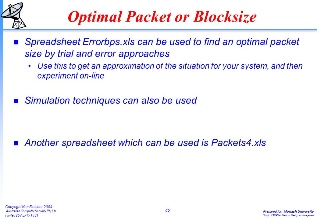 42 Copyright Ken Fletcher 2004 Australian Computer Security Pty Ltd Printed 26-Apr-15 15:31 Prepared for: Monash University Subj: CSE4884 Network Design & Management Optimal Packet or Blocksize n Spreadsheet Errorbps.xls can be used to find an optimal packet size by trial and error approaches Use this to get an approximation of the situation for your system, and then experiment on-line n Simulation techniques can also be used n Another spreadsheet which can be used is Packets4.xls