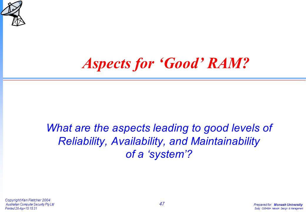 47 Copyright Ken Fletcher 2004 Australian Computer Security Pty Ltd Printed 26-Apr-15 15:31 Prepared for: Monash University Subj: CSE4884 Network Design & Management Aspects for 'Good' RAM.