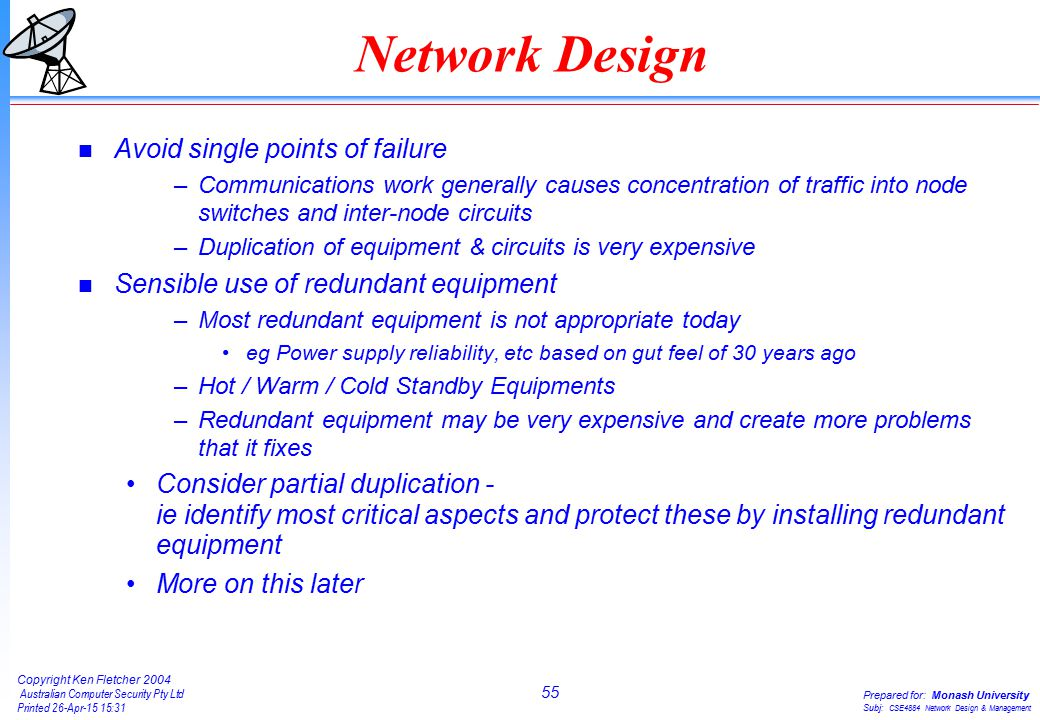 55 Copyright Ken Fletcher 2004 Australian Computer Security Pty Ltd Printed 26-Apr-15 15:31 Prepared for: Monash University Subj: CSE4884 Network Design & Management Network Design n Avoid single points of failure –Communications work generally causes concentration of traffic into node switches and inter-node circuits –Duplication of equipment & circuits is very expensive n Sensible use of redundant equipment –Most redundant equipment is not appropriate today eg Power supply reliability, etc based on gut feel of 30 years ago –Hot / Warm / Cold Standby Equipments –Redundant equipment may be very expensive and create more problems that it fixes Consider partial duplication - ie identify most critical aspects and protect these by installing redundant equipment More on this later