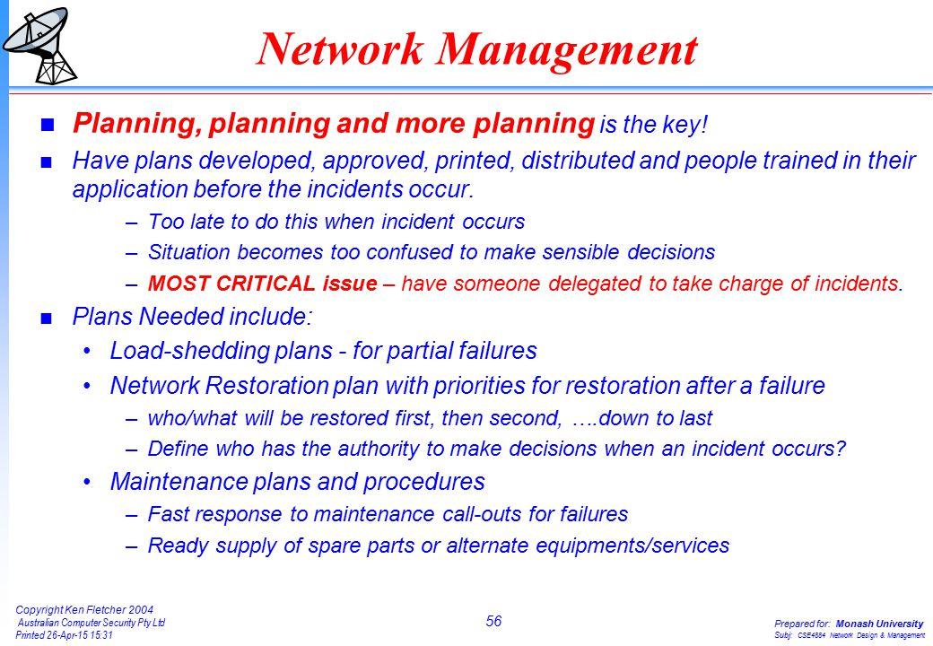56 Copyright Ken Fletcher 2004 Australian Computer Security Pty Ltd Printed 26-Apr-15 15:31 Prepared for: Monash University Subj: CSE4884 Network Design & Management Network Management n Planning, planning and more planning is the key.