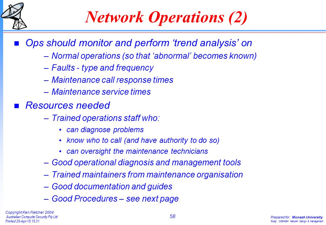 58 Copyright Ken Fletcher 2004 Australian Computer Security Pty Ltd Printed 26-Apr-15 15:31 Prepared for: Monash University Subj: CSE4884 Network Design & Management Network Operations (2) n Ops should monitor and perform 'trend analysis' on –Normal operations (so that 'abnormal' becomes known) –Faults - type and frequency –Maintenance call response times –Maintenance service times n Resources needed –Trained operations staff who: can diagnose problems know who to call (and have authority to do so) can oversight the maintenance technicians –Good operational diagnosis and management tools –Trained maintainers from maintenance organisation –Good documentation and guides –Good Procedures – see next page