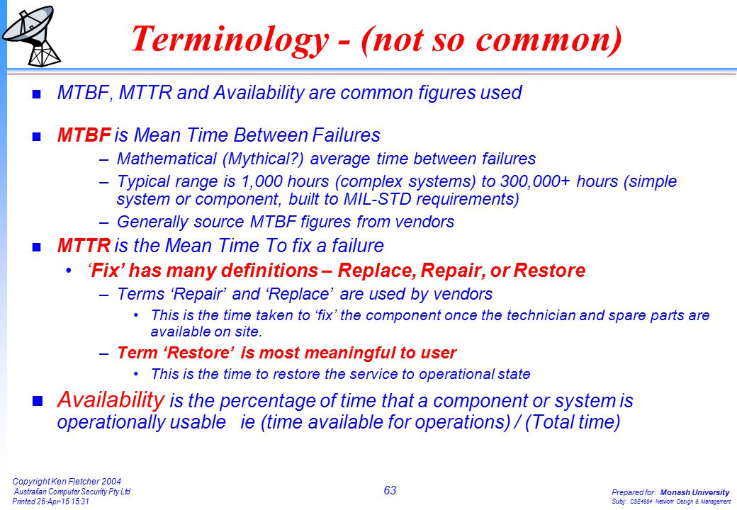 63 Copyright Ken Fletcher 2004 Australian Computer Security Pty Ltd Printed 26-Apr-15 15:31 Prepared for: Monash University Subj: CSE4884 Network Design & Management Terminology - (not so common) n MTBF, MTTR and Availability are common figures used n MTBF is Mean Time Between Failures –Mathematical (Mythical ) average time between failures –Typical range is 1,000 hours (complex systems) to 300,000+ hours (simple system or component, built to MIL-STD requirements) –Generally source MTBF figures from vendors n MTTR is the Mean Time To fix a failure 'Fix' has many definitions – Replace, Repair, or Restore –Terms 'Repair' and 'Replace' are used by vendors This is the time taken to 'fix' the component once the technician and spare parts are available on site.
