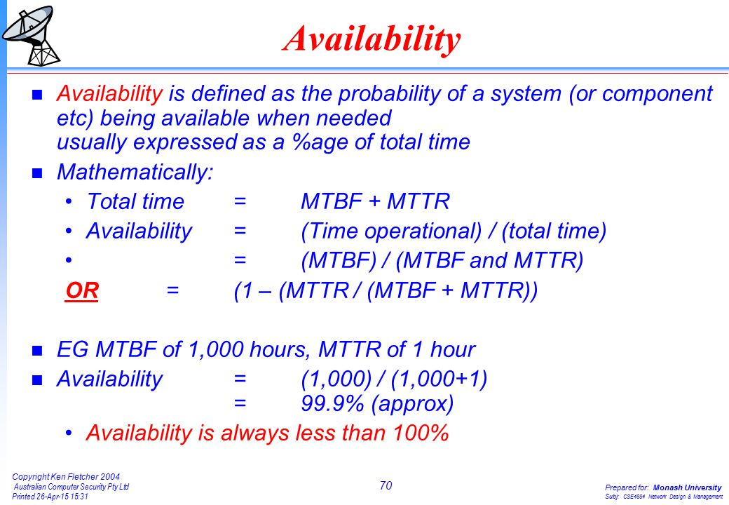 70 Copyright Ken Fletcher 2004 Australian Computer Security Pty Ltd Printed 26-Apr-15 15:31 Prepared for: Monash University Subj: CSE4884 Network Design & Management Availability n Availability is defined as the probability of a system (or component etc) being available when needed usually expressed as a %age of total time n Mathematically: Total time =MTBF + MTTR Availability= (Time operational) / (total time) = (MTBF) / (MTBF and MTTR) OR=(1 – (MTTR / (MTBF + MTTR)) n EG MTBF of 1,000 hours, MTTR of 1 hour n Availability = (1,000) / (1,000+1) =99.9% (approx) Availability is always less than 100%