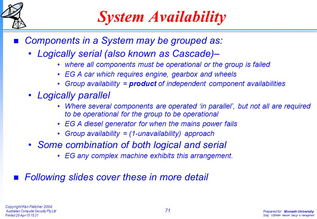 71 Copyright Ken Fletcher 2004 Australian Computer Security Pty Ltd Printed 26-Apr-15 15:31 Prepared for: Monash University Subj: CSE4884 Network Design & Management System Availability n Components in a System may be grouped as: Logically serial (also known as Cascade)– where all components must be operational or the group is failed EG A car which requires engine, gearbox and wheels Group availability = product of independent component availabilities Logically parallel Where several components are operated 'in parallel', but not all are required to be operational for the group to be operational EG A diesel generator for when the mains power fails Group availability = (1-unavailability) approach Some combination of both logical and serial EG any complex machine exhibits this arrangement.