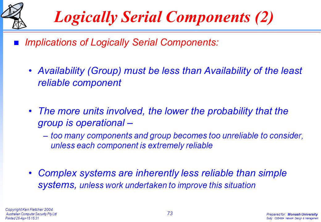 73 Copyright Ken Fletcher 2004 Australian Computer Security Pty Ltd Printed 26-Apr-15 15:31 Prepared for: Monash University Subj: CSE4884 Network Design & Management Logically Serial Components (2) n Implications of Logically Serial Components: Availability (Group) must be less than Availability of the least reliable component The more units involved, the lower the probability that the group is operational – –too many components and group becomes too unreliable to consider, unless each component is extremely reliable Complex systems are inherently less reliable than simple systems, unless work undertaken to improve this situation